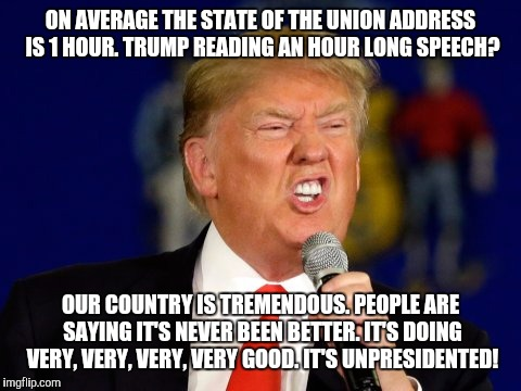 Trump's state of the union address |  ON AVERAGE THE STATE OF THE UNION ADDRESS IS 1 HOUR. TRUMP READING AN HOUR LONG SPEECH? OUR COUNTRY IS TREMENDOUS. PEOPLE ARE SAYING IT'S NEVER BEEN BETTER. IT'S DOING VERY, VERY, VERY, VERY GOOD. IT'S UNPRESIDENTED! | image tagged in donald trump,speech,unpresidented | made w/ Imgflip meme maker