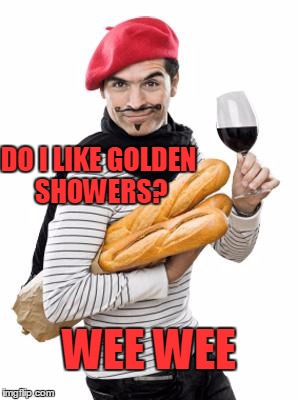 Excuse my french. | DO I LIKE GOLDEN SHOWERS? WEE WEE | image tagged in scumbag french | made w/ Imgflip meme maker