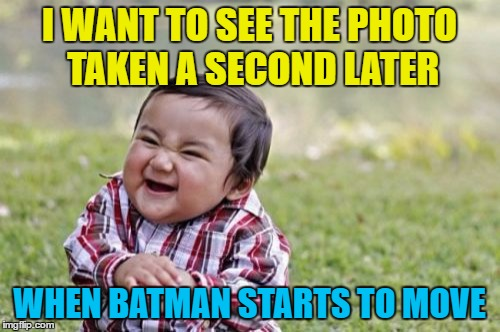Evil Toddler Meme | I WANT TO SEE THE PHOTO TAKEN A SECOND LATER WHEN BATMAN STARTS TO MOVE | image tagged in memes,evil toddler | made w/ Imgflip meme maker