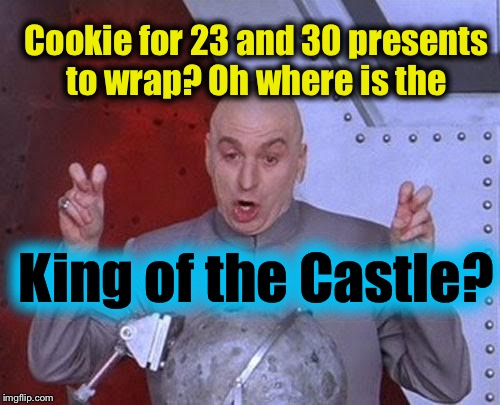 Dr Evil Laser Meme | Cookie for 23 and 30 presents to wrap? Oh where is the King of the Castle? | image tagged in memes,dr evil laser | made w/ Imgflip meme maker