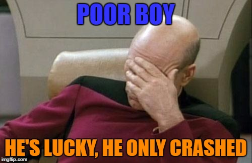 Captain Picard Facepalm Meme | POOR BOY HE'S LUCKY, HE ONLY CRASHED | image tagged in memes,captain picard facepalm | made w/ Imgflip meme maker