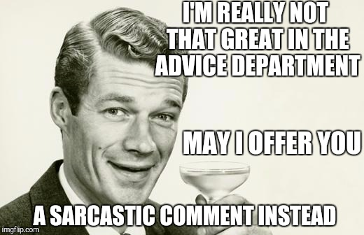 Vintage man | I'M REALLY NOT THAT GREAT IN THE ADVICE DEPARTMENT A SARCASTIC COMMENT INSTEAD MAY I OFFER YOU | image tagged in vintage man | made w/ Imgflip meme maker