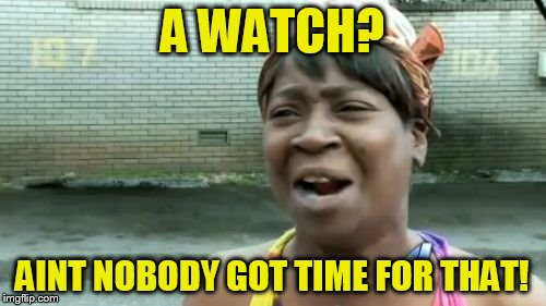 Aint Nobody Got Time For That Meme | A WATCH? AINT NOBODY GOT TIME FOR THAT! | image tagged in memes,aint nobody got time for that | made w/ Imgflip meme maker