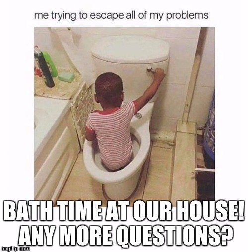 boy in toilet | BATH TIME AT OUR HOUSE! ANY MORE QUESTIONS? | image tagged in boy in toilet | made w/ Imgflip meme maker