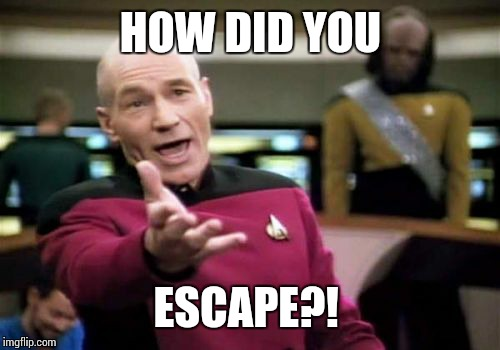 Picard Wtf Meme | HOW DID YOU ESCAPE?! | image tagged in memes,picard wtf | made w/ Imgflip meme maker