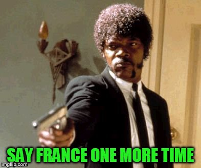 Say That Again I Dare You Meme | SAY FRANCE ONE MORE TIME | image tagged in memes,say that again i dare you | made w/ Imgflip meme maker