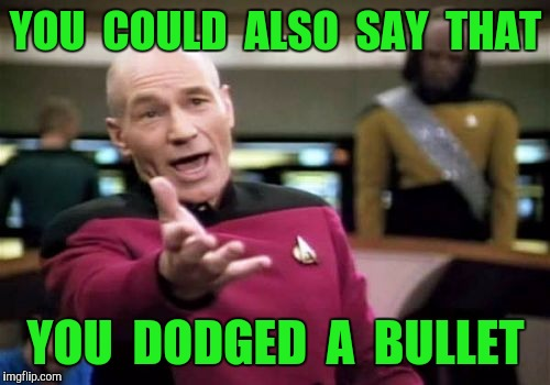Picard Wtf Meme | YOU  COULD  ALSO  SAY  THAT YOU  DODGED  A  BULLET | image tagged in memes,picard wtf | made w/ Imgflip meme maker