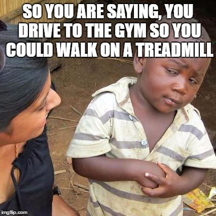 Third World Skeptical Kid | SO YOU ARE SAYING, YOU DRIVE TO THE GYM SO YOU COULD WALK ON A TREADMILL | image tagged in memes,third world skeptical kid | made w/ Imgflip meme maker