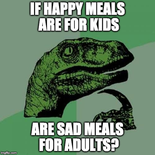 :( | IF HAPPY MEALS ARE FOR KIDS ARE SAD MEALS FOR ADULTS? | image tagged in memes,philosoraptor,happy meal,mcdonalds,bacon | made w/ Imgflip meme maker