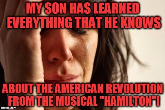 "He thinks that they rapped back then, too! |  MY SON HAS LEARNED EVERYTHING THAT HE KNOWS; ABOUT THE AMERICAN REVOLUTION FROM THE MUSICAL ""HAMILTON""! 