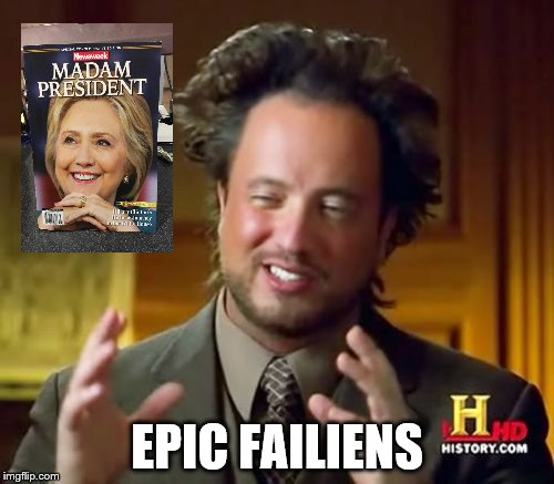 Newsweek Jumps the Gun, ad what you find are... | EPIC FAILIENS | image tagged in memes,ancient aliens,hillary | made w/ Imgflip meme maker