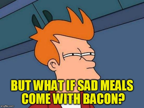 Futurama Fry Meme | BUT WHAT IF SAD MEALS COME WITH BACON? | image tagged in memes,futurama fry | made w/ Imgflip meme maker