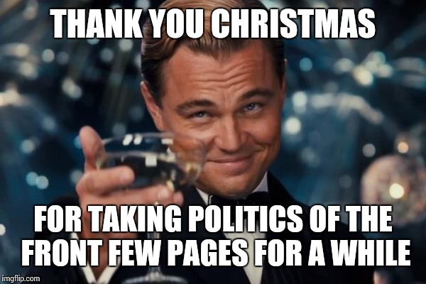 I haven'tnoticed politics for quite a while. They've been replaced by Christmas memes |  THANK YOU CHRISTMAS; FOR TAKING POLITICS OF THE FRONT FEW PAGES FOR A WHILE | image tagged in memes,leonardo dicaprio cheers,christmas,politics,front page | made w/ Imgflip meme maker
