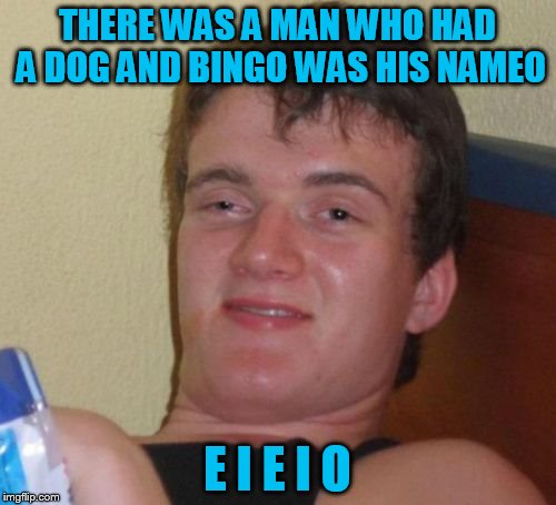 10 Guy Meme | THERE WAS A MAN WHO HAD A DOG AND BINGO WAS HIS NAMEO E I E I O | image tagged in memes,10 guy | made w/ Imgflip meme maker