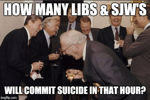 Laughing Men In Suits Meme | HOW MANY LIBS & SJW'S WILL COMMIT SUICIDE IN THAT HOUR? | image tagged in memes,laughing men in suits | made w/ Imgflip meme maker