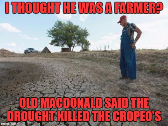 I THOUGHT HE WAS A FARMER? OLD MACDONALD SAID THE DROUGHT KILLED THE CROPEO'S | made w/ Imgflip meme maker