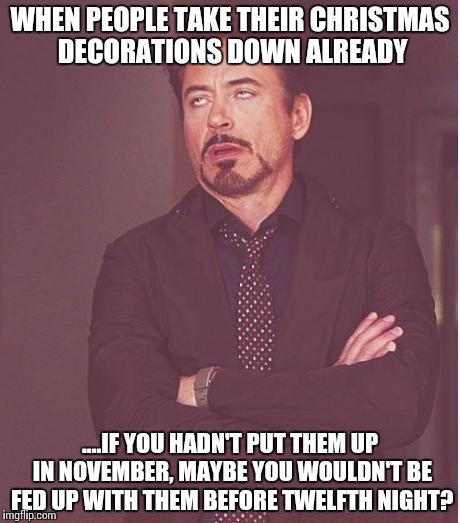 Face You Make Robert Downey Jr Meme | WHEN PEOPLE TAKE THEIR CHRISTMAS DECORATIONS DOWN ALREADY ....IF YOU HADN'T PUT THEM UP IN NOVEMBER, MAYBE YOU WOULDN'T BE FED UP WITH THEM  | image tagged in memes,face you make robert downey jr | made w/ Imgflip meme maker