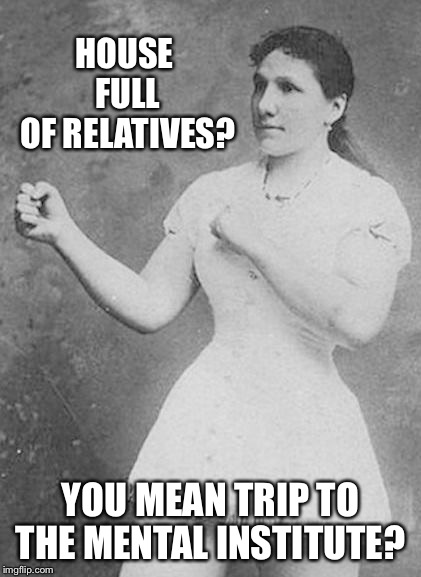 Overly Manly Woman | HOUSE FULL OF RELATIVES? YOU MEAN TRIP TO THE MENTAL INSTITUTE? | image tagged in overly manly woman | made w/ Imgflip meme maker