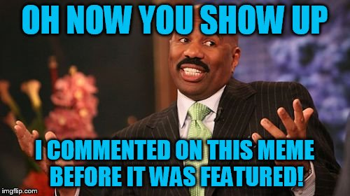Steve Harvey Meme | OH NOW YOU SHOW UP I COMMENTED ON THIS MEME BEFORE IT WAS FEATURED! | image tagged in memes,steve harvey | made w/ Imgflip meme maker
