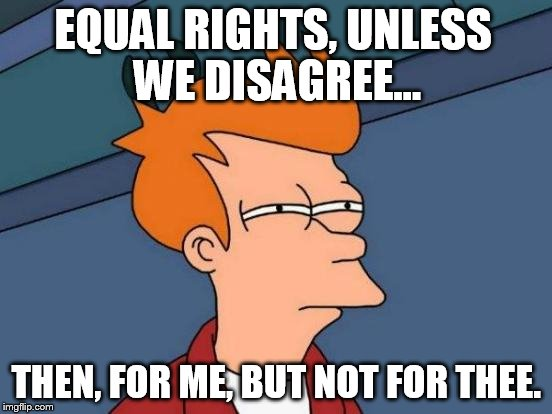 Futurama Fry Meme | EQUAL RIGHTS, UNLESS WE DISAGREE... THEN, FOR ME, BUT NOT FOR THEE. | image tagged in memes,futurama fry | made w/ Imgflip meme maker
