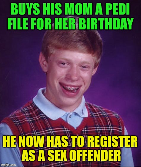Bad Luck Brian Meme | BUYS HIS MOM A PEDI FILE FOR HER BIRTHDAY HE NOW HAS TO REGISTER AS A SEX OFFENDER | image tagged in memes,bad luck brian | made w/ Imgflip meme maker