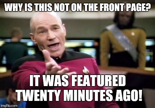 Picard Wtf Meme | WHY IS THIS NOT ON THE FRONT PAGE? IT WAS FEATURED TWENTY MINUTES AGO! | image tagged in memes,picard wtf | made w/ Imgflip meme maker