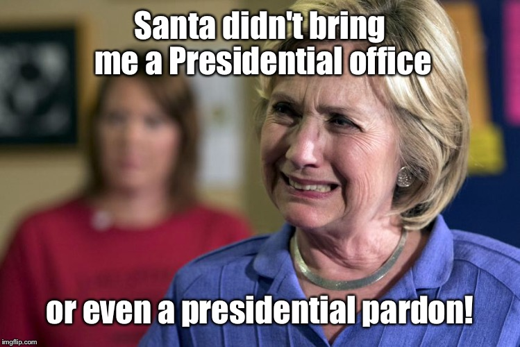 Hillary got some West Virginia coal for Christmas! | Santa didn't bring me a Presidential office or even a presidential pardon! | image tagged in memes,hillary clinton,christmas,presidential race | made w/ Imgflip meme maker