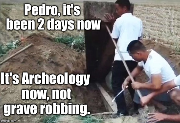 Pedro, it's been 2 days now It's Archeology now, not grave robbing. | made w/ Imgflip meme maker