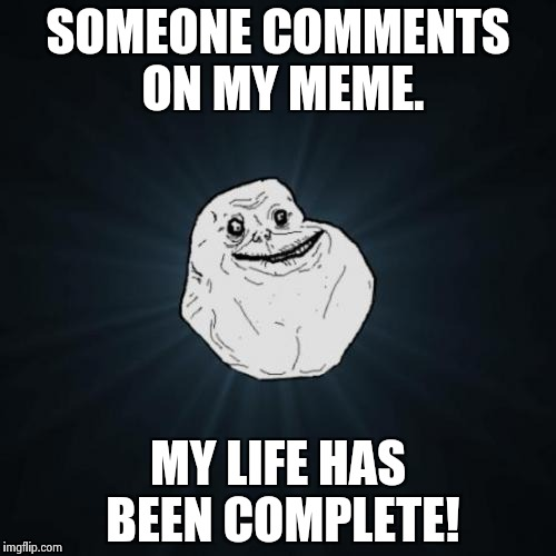 Forever Alone Meme | SOMEONE COMMENTS ON MY MEME. MY LIFE HAS BEEN COMPLETE! | image tagged in memes,forever alone | made w/ Imgflip meme maker