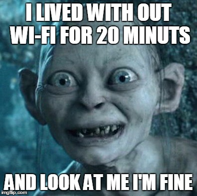 Gollum Meme | I LIVED WITH OUT WI-FI FOR 20 MINUTS AND LOOK AT ME I'M FINE | image tagged in memes,gollum | made w/ Imgflip meme maker