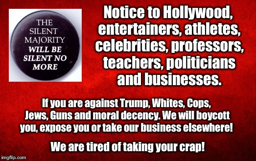 The silent Majority | Notice to Hollywood, entertainers, athletes, celebrities, professors, teachers, politicians and businesses. We are tired of taking your crap | image tagged in trump,hollywood,professors,teachers | made w/ Imgflip meme maker