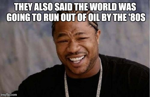 Yo Dawg Heard You Meme | THEY ALSO SAID THE WORLD WAS GOING TO RUN OUT OF OIL BY THE '80S | image tagged in memes,yo dawg heard you | made w/ Imgflip meme maker