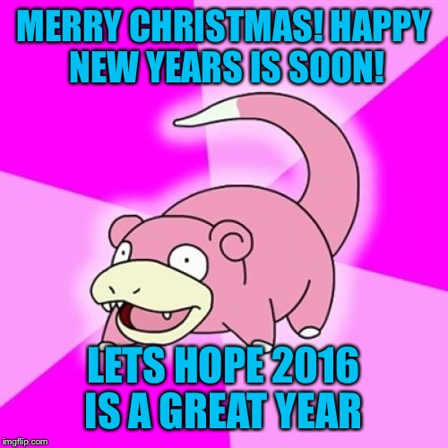 -_- | MERRY CHRISTMAS! HAPPY NEW YEARS IS SOON! LETS HOPE 2016 IS A GREAT YEAR | image tagged in memes,slowpoke | made w/ Imgflip meme maker
