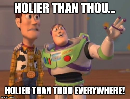 X, X Everywhere Meme | HOLIER THAN THOU... HOLIER THAN THOU EVERYWHERE! | image tagged in memes,x x everywhere | made w/ Imgflip meme maker