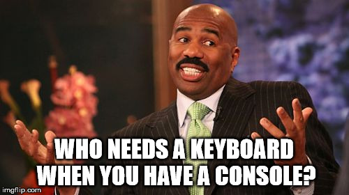 Steve Harvey Meme | WHO NEEDS A KEYBOARD WHEN YOU HAVE A CONSOLE? | image tagged in memes,steve harvey | made w/ Imgflip meme maker