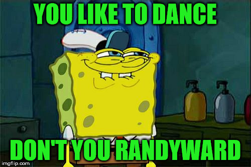 Don't You Squidward Meme | YOU LIKE TO DANCE DON'T YOU RANDYWARD | image tagged in memes,dont you squidward | made w/ Imgflip meme maker