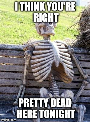 Waiting Skeleton Meme | I THINK YOU'RE RIGHT PRETTY DEAD HERE TONIGHT | image tagged in memes,waiting skeleton | made w/ Imgflip meme maker