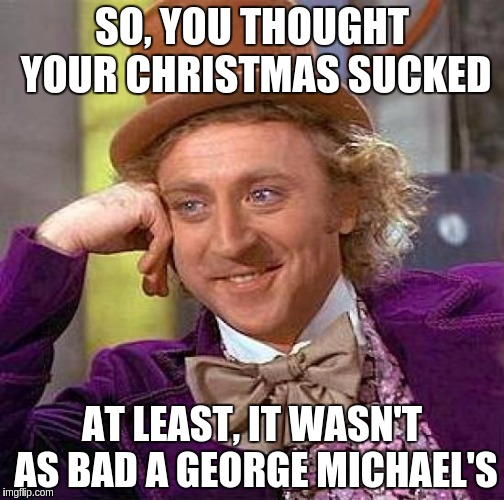Creepy Condescending Wonka Meme | SO, YOU THOUGHT YOUR CHRISTMAS SUCKED AT LEAST, IT WASN'T AS BAD A GEORGE MICHAEL'S | image tagged in memes,creepy condescending wonka | made w/ Imgflip meme maker
