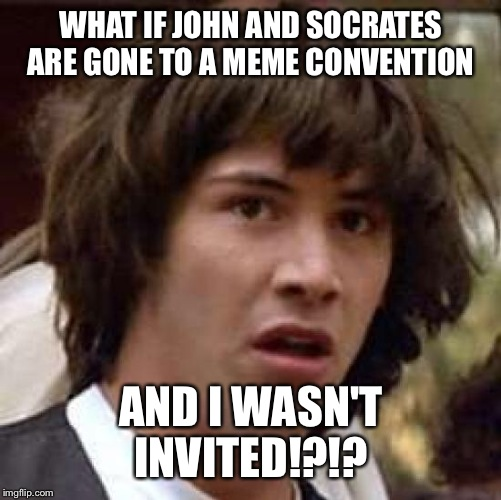 Conspiracy Keanu Meme | WHAT IF JOHN AND SOCRATES ARE GONE TO A MEME CONVENTION AND I WASN'T INVITED!?!? | image tagged in memes,conspiracy keanu | made w/ Imgflip meme maker