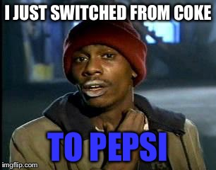 Y'all Got Any More Of That Meme | I JUST SWITCHED FROM COKE TO PEPSI | image tagged in memes,yall got any more of | made w/ Imgflip meme maker