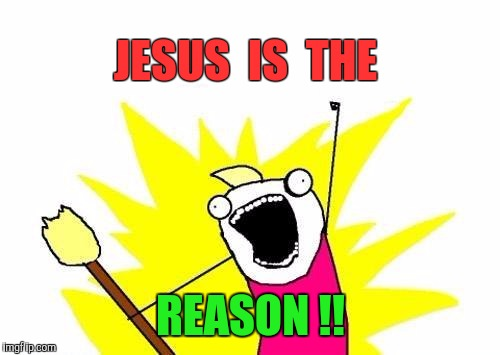 X All The Y Meme | JESUS  IS  THE REASON !! | image tagged in memes,x all the y | made w/ Imgflip meme maker