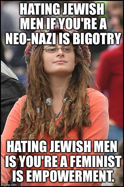 College Liberal Meme | HATING JEWISH MEN IF YOU'RE A NEO-NAZI IS BIGOTRY HATING JEWISH MEN IS YOU'RE A FEMINIST IS EMPOWERMENT. | image tagged in memes,college liberal | made w/ Imgflip meme maker