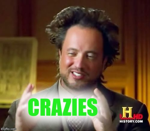 Ancient Aliens Meme | CRAZIES | image tagged in memes,ancient aliens | made w/ Imgflip meme maker