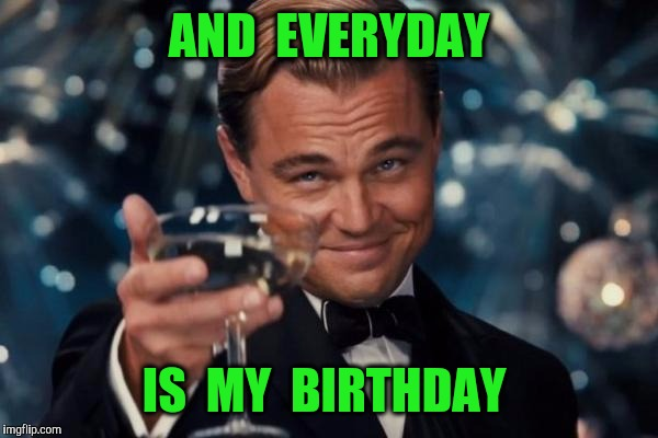 Leonardo Dicaprio Cheers Meme | AND  EVERYDAY IS  MY  BIRTHDAY | image tagged in memes,leonardo dicaprio cheers | made w/ Imgflip meme maker