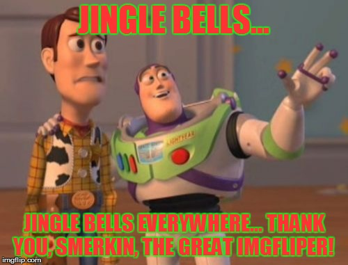 X, X Everywhere Meme | JINGLE BELLS... JINGLE BELLS EVERYWHERE... THANK YOU, SMERKIN, THE GREAT IMGFLIPER! | image tagged in memes,x,x everywhere,x x everywhere | made w/ Imgflip meme maker