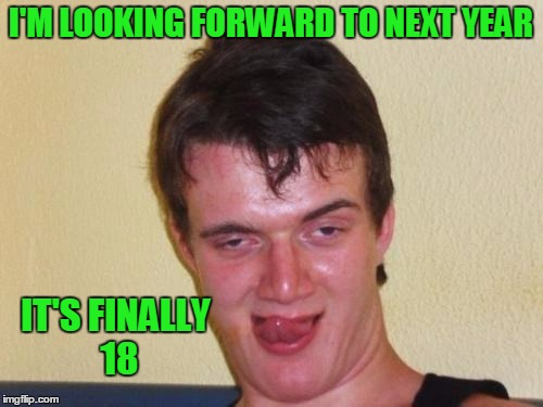 I'M LOOKING FORWARD TO NEXT YEAR IT'S FINALLY 18 | made w/ Imgflip meme maker