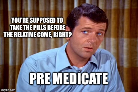 YOU'RE SUPPOSED TO TAKE THE PILLS BEFORE THE RELATIVE COME, RIGHT? PRE MEDICATE | made w/ Imgflip meme maker