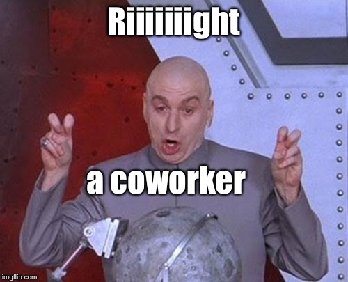 Dr Evil Laser Meme | Riiiiiiight a coworker | image tagged in memes,dr evil laser | made w/ Imgflip meme maker