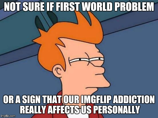 Futurama Fry Meme | NOT SURE IF FIRST WORLD PROBLEM OR A SIGN THAT OUR IMGFLIP ADDICTION REALLY AFFECTS US PERSONALLY | image tagged in memes,futurama fry | made w/ Imgflip meme maker