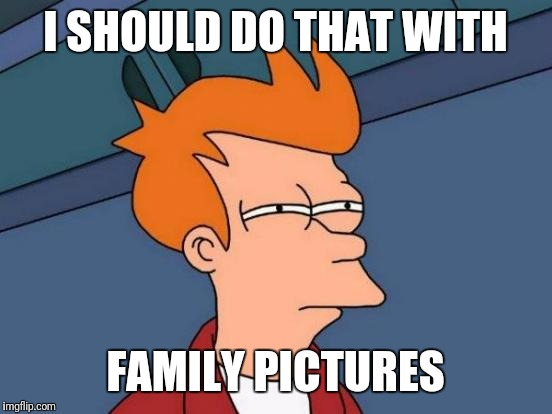 Futurama Fry Meme | I SHOULD DO THAT WITH FAMILY PICTURES | image tagged in memes,futurama fry | made w/ Imgflip meme maker